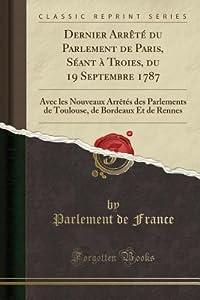 Dernier Arr�t� Du Parlement de Paris, S�ant � Troies, Du 19 Septembre 1787: Avec Les Nouveaux Arr�t�s Des Parlements de Toulouse, de Bordeaux Et de Rennes
