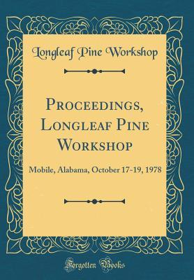 Proceedings, Longleaf Pine Workshop: Mobile, Alabama, October 17-19, 1978 Longleaf Pine Workshop