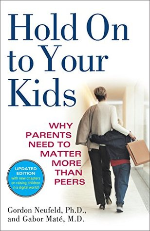 Hold On to Your Kids: Why Parents Need to Matter More Than