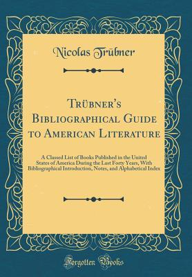 Tr�bners Bibliographical Guide to American Literature: A Classed List of Books Published in the United States of America During the Last Forty Years, with Bibliographical Introduction, Notes, and Alphabetical Index Nicolas Trubner