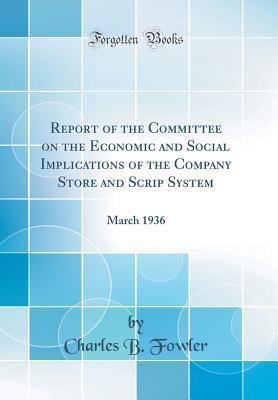 Report of the Committee on the Economic and Social Implications of the Company Store and Scrip System: March 1936 (Classic Reprint)