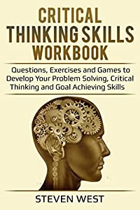Critical Thinking Skills: Workbook - Questions, Exercises and Games to Develop Your Problem Solving, Critical Thinking and Goal Achieving Skills