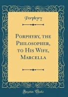Porphyry, the Philosopher, to His Wife, Marcella (Classic Reprint)