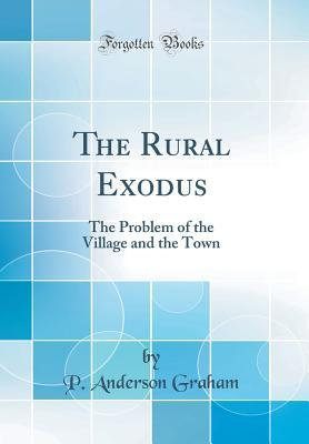 The Rural Exodus: The Problem of the Village and the Town (Classic Reprint)
