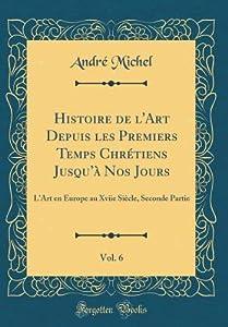 Histoire de l'Art Depuis Les Premiers Temps Chr�tiens Jusqu'� Nos Jours, Vol. 6: L'Art En Europe Au Xviie Si�cle, Seconde Partie
