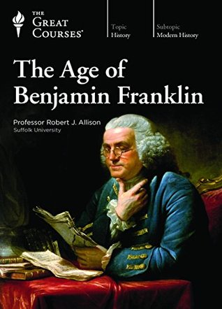 The Great Courses - The Age of Benjamin Franklin - Robert J. Allison, Ph.D.