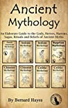 Ancient Mythology: An Elaborate Guide to the Gods, Heroes, Harems, Sagas, Rituals and Beliefs of Ancient Myths