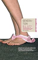 Generation S.L.U.T.: A Brutal Feel-up Session with Today's Sex-Crazed Adolescent Populace