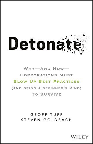 Detonate Why - And How - Corporations Must Blow Up Best Practices (and bring a beginner's mind) To Survive
