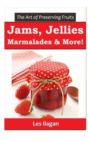 The Art of Preserving Fruits: Jams, Jellies, Marmalades & More!