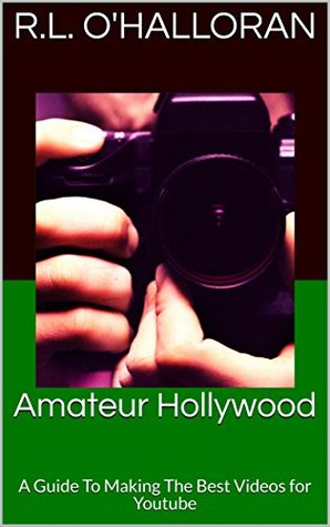 Amateur Hollywood: A Guide To Making The Best Videos for Youtube