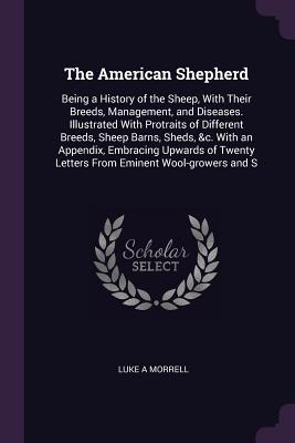 The American Shepherd: Being a History of the Sheep, with Their Breeds, Management, and Diseases. Illustrated with Protraits of Different Breeds, Sheep Barns, Sheds, &c. with an Appendix, Embracing Upwards of Twenty Letters from Eminent Wool-Growers and S
