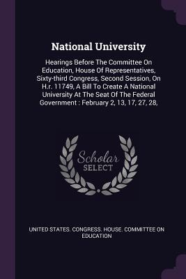 National University: Hearings Before the Committee on Education, House of Representatives, Sixty-Third Congress, Second Session, on H.R. 11749, a Bill to Create a National University at the Seat of the Federal Government: February 2, 13, 17, 27, 28,