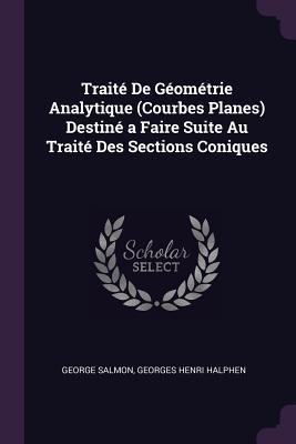 Trait� de G�om�trie Analytique (Courbes Planes) Destin� a Faire Suite Au Trait� Des Sections Coniques  by  George Salmon