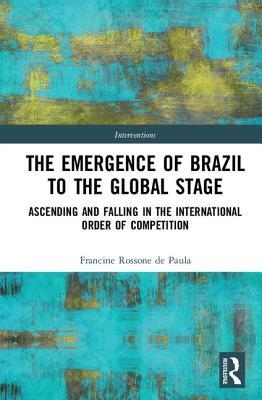 The Emergence of Brazil to the Global Stage Ascending and Falling in the International Order of Competition
