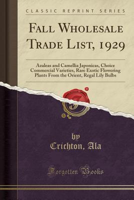 Fall Wholesale Trade List, 1929: Azaleas and Camellia Japonicas, Choice Commercial Varieties, Rare Exotic Flowering Plants from the Orient, Regal Lily Bulbs (Classic Reprint)