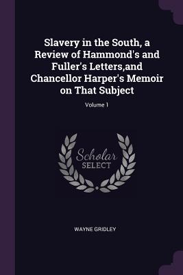 Slavery in the South, a Review of Hammond's and Fuller's Letters, and Chancellor Harper's Memoir on That Subject; Volume 1