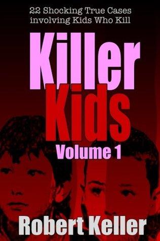 Killer Kids: Volume 1: 22 Shocking True Cases Involving Kids Who Kill