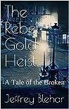The Rebel Gold Heist: A Tale of the Broken