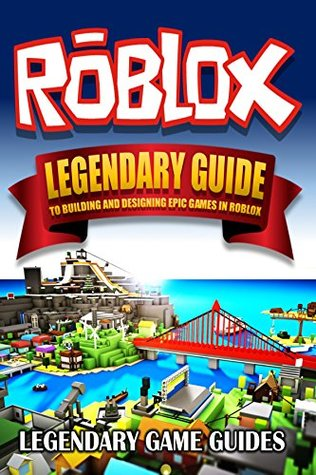 Roblox: The Legendary Guide to Building and Designing Epic games in Roblox
