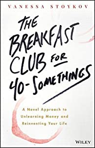 The Breakfast Club for 40-Somethings: A Novel Approach to Unlearning Money and Reinventing Your Life
