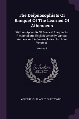 The Deipnosophists or Banquet of the Learned of Athenaeus: With an Appendix of Poetical Fragments, Rendered Into English Verse by Various Authors and a General Index: In Three Volumes; Volume 3