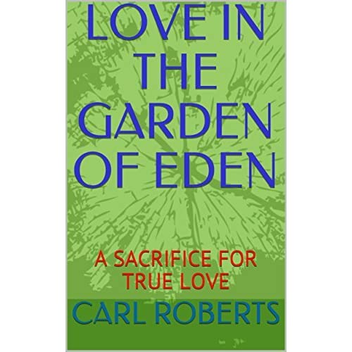 LOVE IN THE GARDEN OF EDEN: A SACRIFICE FOR TRUE LOVE by Carl Roberts