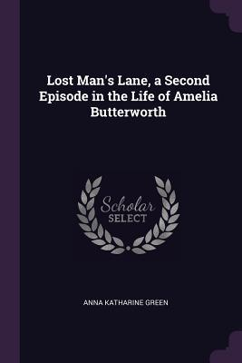 Lost Mans Lane, a Second Episode in the Life of Amelia Butterworth  by  Anna Katharine Green