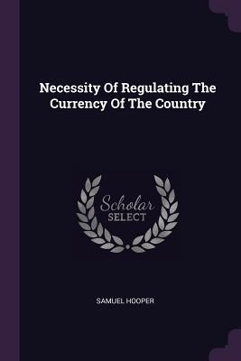 Necessity of Regulating the Currency of the Country  by  Samuel Hooper