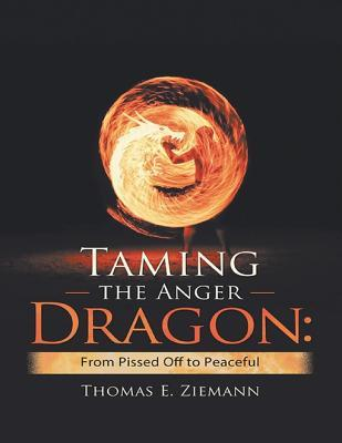 Taming the Anger Dragon: From Pissed Off to Peaceful  by  Thomas E. Ziemann