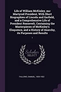 Life of William McKinley, Our Martyred President, with Short Biographies of Lincoln and Garfield, and a Comprehensive Life of President Roosevelt, Containing the Masterpieces of McKinley's Eloquence, and a History of Anarchy, Its Purposes and Results: 1