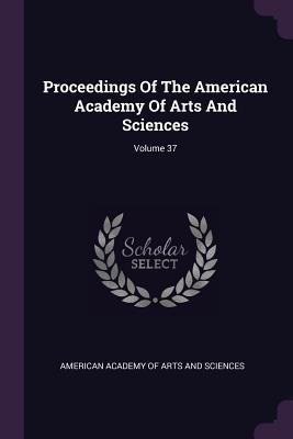 Proceedings of the American Academy of Arts and Sciences; Volume 37