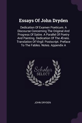 Essays of John Dryden: Dedication of Examen Poeticum. a Discourse Concerning the Original and Progress of Satire. a Parallel of Poetry and Painting. Dedication of the �neis. Translation of Virgil: Postscript. Preface to the Fables. Notes. Appendix a John Dryden
