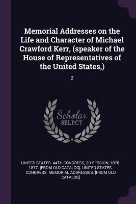 Memorial Addresses on the Life and Character of Michael Crawford Kerr, (Speaker of the House of Representatives of the United States, ): 2