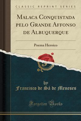 Malaca Conquistada Pelo Grande Affonso de Albuquerque: Poema Heroico (Classic Reprint)