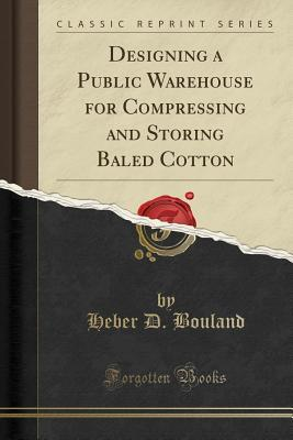 Designing a Public Warehouse for Compressing and Storing Baled Cotton (Classic Reprint)