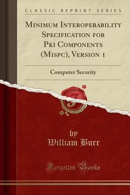 Minimum Interoperability Specification for Pki Components (Mispc), Version 1: Computer Security (Classic Reprint)