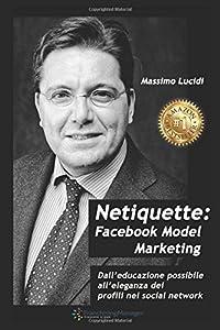 Netiquette Facebook model marketing: Dall'educazione possibile all'eleganza dei profili nei social network. Manuale per negati e per business. Advertising, ads, for dummies in the rain