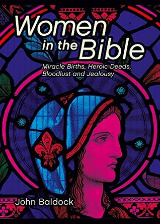 Women in the Bible: Miracle Births, Heroic Deeds, Bloodlust and