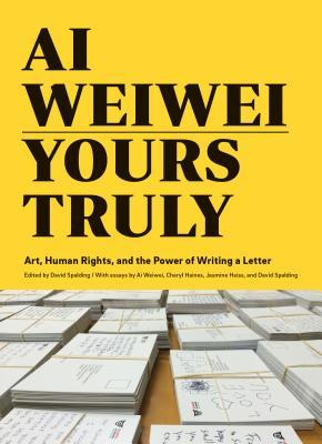 Ai Weiwei: Yours Truly: Art, Human Rights, and the Power of Writing a Letter (Art Books, Ai Weiwei Art, Social Activism, Human Rights, Contemporary Art Books)