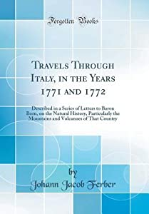 Travels Through Italy, in the Years 1771 and 1772: Described in a Series of Letters to Baron Born, on the Natural History, Particularly the Mountains and Volcanoes of That Country