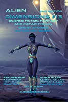 Alien Dimensions: Science Fiction, Fantasy and Metaphysical Short Stories Anthology Series #13