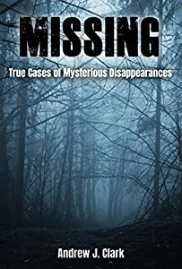 Missing: True Cases of Mysterious Disappearances (Missing Person Case Files #1)