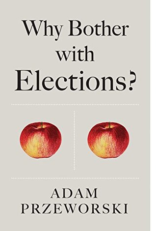 Why Bother With Elections? by Adam Przeworski