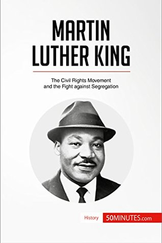 Martin Luther King: The Civil Rights Movement and the Fight against Segregation (History)