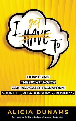 """I Get To"": How Using the Right Words Can Radically Transform Your Life, Relationships & Business"