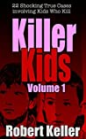Killer Kids Volume 1: 22 Shocking True Crime Cases of Kids Who Kill