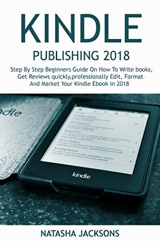Kindle Publishing 2018: A step by step beginners guide on how to write books, get reviews quickly, professionally edit, format and market your kindle eBook in 2018