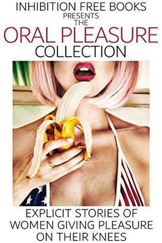 The Oral Pleasure Collection: Explicit Stories of Women Giving Pleasure on Their Knees