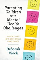 Parenting Children with Mental Health Challenges: A Guide to Life with Emotionally Complex Kids